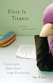 Elvis Is Titanic (Classroom Tales from Iraqi Kurdistan) by Ian Klaus, 9780307276896
