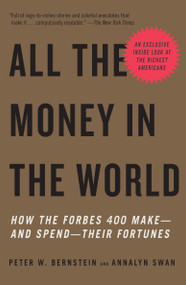 All the Money in the World (How the Forbes 400 Make--and Spend--Their Fortunes) by Peter W. Bernstein, Annalyn Swan, 9780307278760