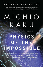 Physics of the Impossible (A Scientific Exploration into the World of Phasers, Force Fields, Teleportation, and Time Travel) by Michio Kaku, 9780307278821