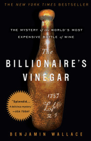 The Billionaire's Vinegar (The Mystery of the World's Most Expensive Bottle of Wine) by Benjamin Wallace, 9780307338785