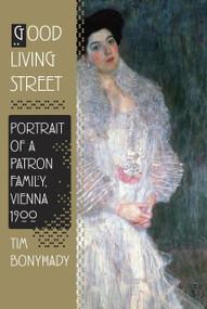Good Living Street (Portrait of a Patron Family, Vienna 1900) by Tim Bonyhady, 9780307378804
