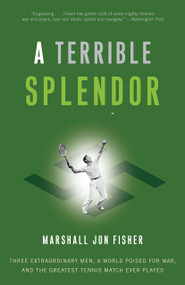 A Terrible Splendor (Three Extraordinary Men, a World Poised for War, and the Greatest Tennis Match Ever Played) by Marshall Jon Fisher, 9780307393951