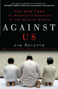 Against Us (The New Face of America's Enemies in the Muslim World) by Jim Sciutto, 9780307406897