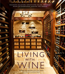 Living with Wine (Passionate Collectors, Sophisticated Cellars, and Other Rooms for Entertaining, Enjoying, and Imbibing) by Samantha Nestor, Alice Feiring, 9780307407894