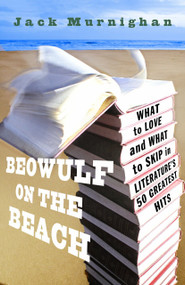 Beowulf on the Beach (What to Love and What to Skip in Literature's 50 Greatest Hits) by Jack Murnighan, 9780307409577