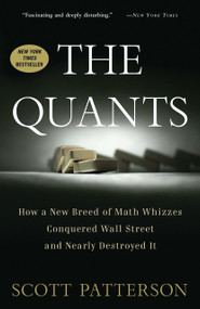 The Quants (How a New Breed of Math Whizzes Conquered Wall Street and Nearly Destroyed It) by Scott Patterson, 9780307453389