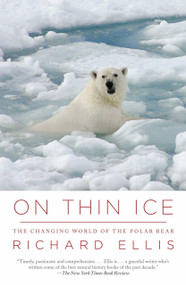 On Thin Ice (The Changing World of the Polar Bear) by Richard Ellis, 9780307454645