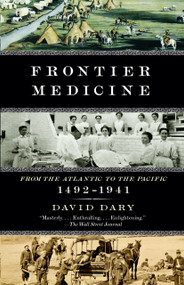 Frontier Medicine (From the ATlantic to the Pacific, 1492-1941) by David Dary, 9780307455420