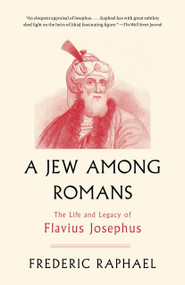 A Jew Among Romans (The Life and Legacy of Flavius Josephus) by Frederic Raphael, 9780307456359