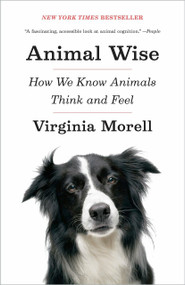 Animal Wise (How We Know Animals Think and Feel) by Virginia Morell, 9780307461452