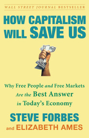 How Capitalism Will Save Us (Why Free People and Free Markets Are the Best Answer in Today's Economy) by Steve Forbes, Elizabeth Ames, 9780307463104
