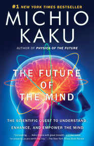 The Future of the Mind (The Scientific Quest to Understand, Enhance, and Empower the Mind) by Michio Kaku, 9780307473349