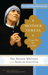 Mother Teresa: Come Be My Light (The Private Writings of the Saint of Calcutta) by Mother Teresa, Brian Kolodiejchuk, 9780307589231