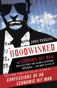 Hoodwinked (An Economic Hit Man Reveals Why the Global Economy IMPLODED -- and How to Fix It) by John Perkins, 9780307589941