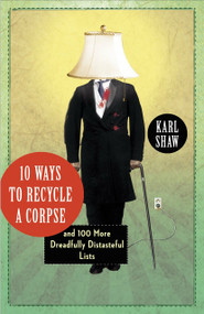 10 Ways to Recycle a Corpse (and 100 More Dreadfully Distasteful Lists) by Karl Shaw, 9780307720405