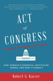 Act of Congress (How America's Essential Institution Works, and How It Doesn't) by Robert G. Kaiser, 9780307744517