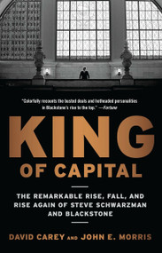King of Capital (The Remarkable Rise, Fall, and Rise Again of Steve Schwarzman and Blackstone) by David Carey, John E. Morris, 9780307886026