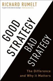 Good Strategy Bad Strategy (The Difference and Why It Matters) by Richard Rumelt, 9780307886231