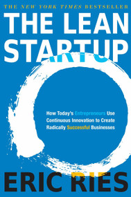 The Lean Startup (How Today's Entrepreneurs Use Continuous Innovation to Create Radically Successful Businesses) by Eric Ries, 9780307887894