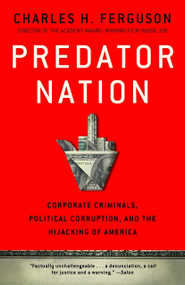 Predator Nation (Corporate Criminals, Political Corruption, and the Hijacking of America) by Charles H. Ferguson, 9780307952561