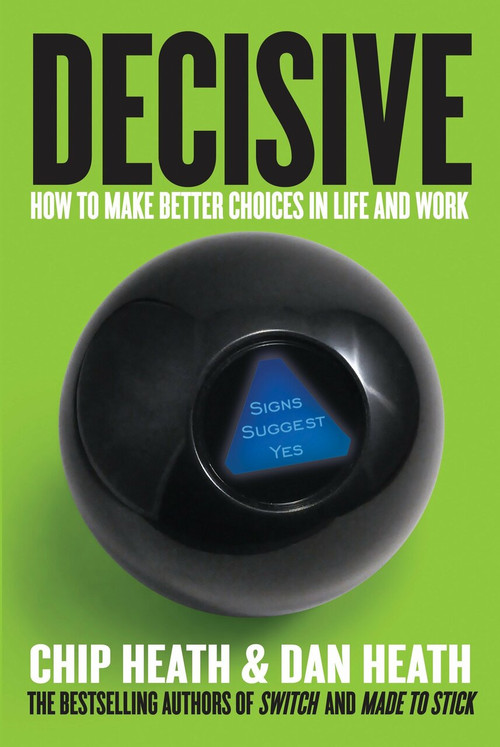Decisive (How to Make Better Choices in Life and Work) by Chip Heath, Dan Heath, 9780307956392
