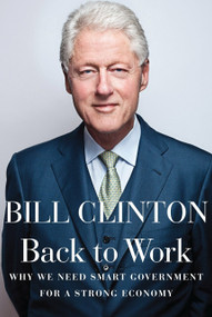 Back to Work (Why We Need Smart Government for a Strong Economy) by Bill Clinton, 9780307959751