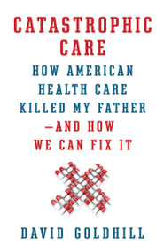 Catastrophic Care (How American Health Care Killed My Father--and How We Can Fix It) by David Goldhill, 9780307961549