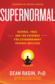 Supernormal (Science, Yoga, and the Evidence for Extraordinary Psychic Abilities) by Dean Radin PhD, Deepak Chopra, M.D., 9780307986900