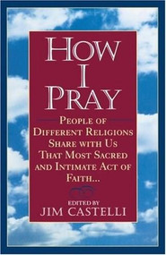How I Pray (People of Different Religions Share with Us That Most Sacred and Intimate Act of Faith) by Jim Castelli, 9780345383310