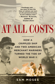 At All Costs (How a Crippled Ship and Two American Merchant Mariners Turned the Tide of World War II) by Sam Moses, 9780345476746