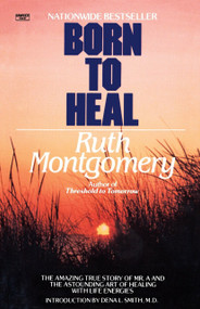 Born to Heal (The Amazing True Story of Mr. A and The Astounding Art of Healing with Life Energies) by Ruth Montgomery, 9780345482990