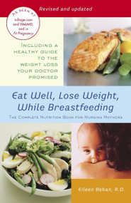 Eat Well, Lose Weight, While Breastfeeding (The Complete Nutrition Book for Nursing Mothers) by Eileen Behan, 9780345492593
