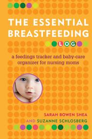 The Essential Breastfeeding Log (A Feedings Tracker and Baby-Care Organizer for Nursing Moms) by Sarah Bowen Shea, Suzanne Schlosberg, 9780345506498