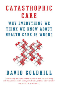 Catastrophic Care (Why Everything We Think We Know about Health Care Is Wrong) by David Goldhill, 9780345802736