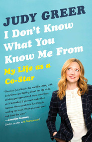 I Don't Know What You Know Me From (My Life as a Co-Star) by Judy Greer, 9780345806734