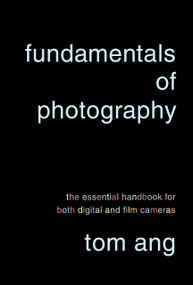 Fundamentals of Photography (The Essential Handbook for Both Digital and Film Cameras) by Tom Ang, 9780375711572