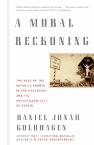 A Moral Reckoning (The Role of the Church in the Holocaust and Its Unfulfilled Duty of Repair) by Daniel Jonah Goldhagen, 9780375714177