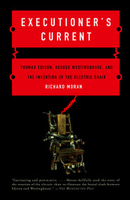 Executioner's Current (Thomas Edison, George Westinghouse, and the Invention of the Electric Chair) by Richard Moran, 9780375724466