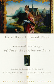 Late Have I Loved Thee (Selected Writings of Saint Augustine on Love) by Augustine of Hippo, John F. Thornton, 9780375725692