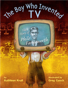 The Boy Who Invented TV (The Story of Philo Farnsworth) by Kathleen Krull, Greg Couch, 9780375845611