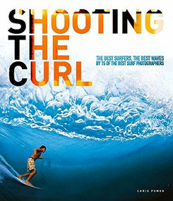 Shooting the Curl (The Best Surfers, the Best Waves By 15 of the Best Surf Photographers) by Chris Power, 9780952364689
