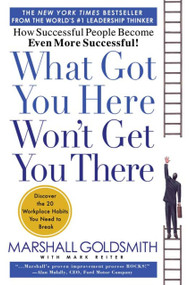 What Got You Here Won't Get You There (How Successful People Become Even More Successful) by Marshall Goldsmith, Mark Reiter, 9781401301309