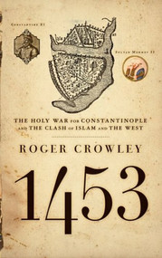 1453 (The Holy War for Constantinople and the Clash of Islam and the West) by Roger Crowley, 9781401308506