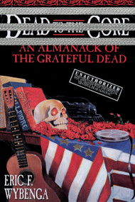 Dead to the Core (An Almanack of the Grateful Dead) by Eric Wybenga, 9780385316835