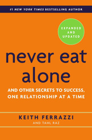 Never Eat Alone, Expanded and Updated (And Other Secrets to Success, One Relationship at a Time) by Keith Ferrazzi, Tahl Raz, 9780385346658