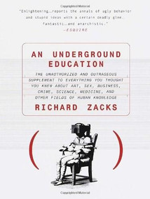 An Underground Education (The Unauthorized and Outrageous Supplement to Everything You Thought You Knew About Art, Sex, Business, Crime, Science, Medicine, and Other Fields) by Richard Zacks, 9780385483766