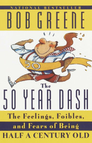 The 50 Year Dash (The Feelings, Foibles, and Fears of Being Half a Century Old) by Bob Greene, 9780385493017