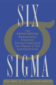 Six Sigma (The Breakthrough Management Strategy Revolutionizing the World's Top Corporations) by Mikel Harry, Ph.D., Richard Schroeder, 9780385494380