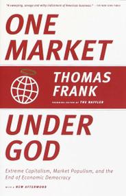 One Market Under God (Extreme Capitalism, Market Populism, and the End of Economic Democracy) by Thomas Frank, 9780385495042