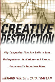 Creative Destruction (Why Companies That Are Built to Last Underperform the Market--And How to Successfully Transform Them) by Richard Foster, Sarah Kaplan, 9780385501347